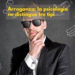 Arroganza: se ne distinguono 3 tipi secondo la psicologia