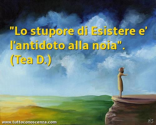 Frase sulla noia: Lo stupore di Esistere è l'antidoto alla noia (Tea D.)